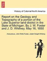 Report on the Geology and Topography of a Portion of the Lake Superior Land District in the State of Michigan. by J. W. Foster and J. D. Whitney. May 16, 1850 - Anonymous