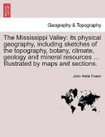 The Mississippi Valley : Its Physical Geography, Including Sketches of the Topography, Botany, Climate, Geology and Mineral Resources ... Illustrated by Maps and Sections. - John Wells Foster