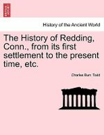 The History of Redding, Conn., from Its First Settlement to the Present Time, Etc. - Charles Burr Todd