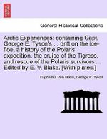 Arctic Experiences : Containing Capt. George E. Tyson's ... Drift on the Ice-Floe, a History of the Polaris Expedition, the Cruise of the Tigress, and Rescue of the Polaris Survivors ... Edited by E. V. Blake. [With Plates.] - Euphemia Vale Blake