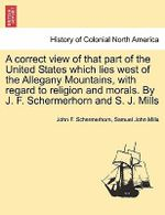 A Correct View of That Part of the United States Which Lies West of the Allegany Mountains, with Regard to Religion and Morals. by J. F. Schermerhorn and S. J. Mills - John F Schermerhorn