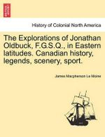 The Explorations of Jonathan Oldbuck, F.G.S.Q., in Eastern Latitudes. Canadian History, Legends, Scenery, Sport. - James MacPherson Le Moine