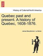 Quebec Past and Present. a History of Quebec, 1608-1876. - James MacPherson Le Moine