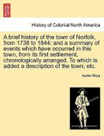 A Brief History of the Town of Norfolk, from 1738 to 1844 : And a Summary of Events Which Have Occurred in This Town, from Its First Settlement, Chronologically Arranged. to Which Is Added a Description of the Town, Etc. - Auren Roys