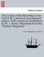 The Cruise of the Alice May in the Gulf of St. Lawrence and Adjacent Waters. with Numerous Illustrations by M. J. Burns. Reprinted from the