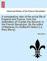 A Comparative View of the Social Life of England and France, from the Restoration of Charles the Second, to the French Revolution. by the Editor of Madame Du Deffand's Letters [I.E. Mary Berry]. - Mary Berry