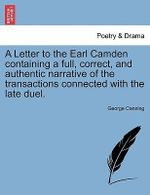A Letter to the Earl Camden Containing a Full, Correct, and Authentic Narrative of the Transactions Connected with the Late Duel. - George Canning