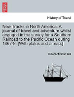 New Tracks in North America. a Journal of Travel and Adventure Whilst Engaged in the Survey for a Southern Railroad to the Pacific Ocean During 1867-8. [With Plates and a Map.] - William Abraham Bell