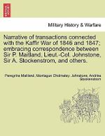Narrative of Transactions Connected with the Kaffir War of 1846 and 1847; Embracing Correspondence Between Sir P. Maitland, Lieut.-Col. Johnstone, Sir A. Stockenstrom, and Others. : A Poem, Satirical and Descriptive. by Peregrine Pa... - Peregrine Maitland