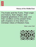 The Arabs and the Turks. Their Origin and History, Their Religion, Their Imperial Greatness in the Past, and Their Condition at the Present Time, with Chapters on the Other Non-Christian Tribes of Western Asia. - Edson Lyman Clark