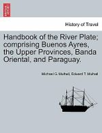 Handbook of the River Plate; Comprising Buenos Ayres, the Upper Provinces, Banda Oriental, and Paraguay. - Michael G Mulhall
