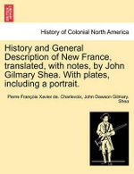 History and General Description of New France, Translated, with Notes, by John Gilmary Shea. with Plates, Including a Portrait. - Pierre Francois Xavier Charlevoix