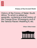 History of the Colony of Natal; South Africa. to Which Is Added an Appendix, Containing a Brief History of the Orange River Sovereignty and of the Various Races Inhabiting It, Etc. - William Clifford Holden