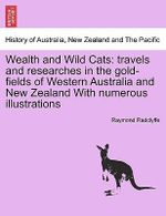 Wealth and Wild Cats : Travels and Researches in the Gold-Fields of Western Australia and New Zealand with Numerous Illustrations - Raymond Radclyffe