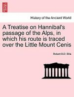 A Treatise on Hannibal's Passage of the Alps, in Which His Route Is Traced Over the Little Mount Cenis - Robert B D Ellis