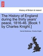 The History of England During the Thirty Years' Peace, 1816-46. [Book 1 by Charles Knight.] - Harriet Martineau