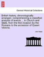 British History, Chronologically Arranged, Comprehending a Classified Analysis of Events ... in Church and State, from the First Invasion by the Romans to the Accession of Queen Victoria. - John Wade