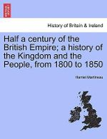 Half a Century of the British Empire; A History of the Kingdom and the People, from 1800 to 1850 - Harriet Martineau