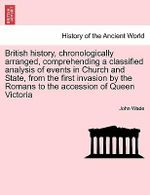 British History, Chronologically Arranged, Comprehending a Classified Analysis of Events in Church and State, from the First Invasion by the Romans to the Accession of Queen Victoria - John Wade