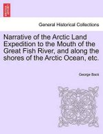 Narrative of the Arctic Land Expedition to the Mouth of the Great Fish River, and Along the Shores of the Arctic Ocean, Etc. - George Back