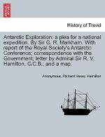 Antarctic Exploration : A Plea for a National Expedition. by Sir C. R. Markham. with Report of the Royal Society's Antarctic Conference; Correspondence with the Government; Letter by Admiral Sir R. V. Hamilton, G.C.B.; And a Map. - Anonymous