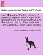 New Homes for the Old Country. a Personal Experience of the Political and Domestic Life, the Industries, and the Natural History of Australia and New Zealand. ... with ... Illustrations. - George Smyth Baden Sir K C M G Powell