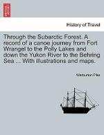 Through the Subarctic Forest. a Record of a Canoe Journey from Fort Wrangel to the Polly Lakes and Down the Yukon River to the Behring Sea ... with Illustrations and Maps. - Warburton Pike