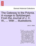 The Gateway to the Polynia. a Voyage to Spitzbergen. from the Journal of J. C. W., ... with ... Illustrations. - John C Wells