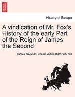 A Vindication of Mr. Fox's History of the Early Part of the Reign of James the Second - Samuel Heywood