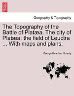 The Topography of the Battle of Plat A. the City of Plat a : The Field of Leuctra ... with Maps and Plans. - George Beardoe Grundy