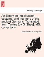 An Essay on the Situation, Customs, and Manners of the Ancient Germans. Translated from Tacitus [By G. Shee]. Ms. Corrections. - Cornelius Annales B Tacitus