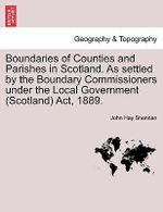 Boundaries of Counties and Parishes in Scotland. as Settled by the Boundary Commissioners Under the Local Government (Scotland) ACT, 1889. - John Hay Shennan