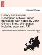 History and General Description of New France Translated, with Notes, by John Gilmary Shea. with Plates, Including a Portrait. F.P. - Pierre Francois Xavier Charlevoix