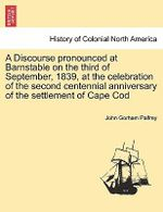 A Discourse Pronounced at Barnstable on the Third of September, 1839, at the Celebration of the Second Centennial Anniversary of the Settlement of Cape Cod - John Gorham Palfrey