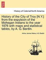 History of the City of Troy [N.Y.] from the Expulsion of the Mohegan Indians to the Year 1876 with Maps and Statistical Tables, by A. G. Bardin. - Arthur James Weise