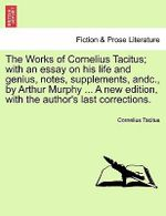 The Works of Cornelius Tacitus; With an Essay on His Life and Genius, Notes, Supplements, Andc., by Arthur Murphy ... a New Edition, with the Author's Last Corrections. - Cornelius Annales B Tacitus