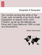 Ten Months Among the Tents of the Tuski, with Incidents of an Arctic Boat Expedition in Search of Sir John Franklin, as Far as the MacKenzie River and Cape Bathurst. with a Map and Illustrations. - William Hulme Hooper