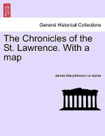 The Chronicles of the St. Lawrence. with a Map - James MacPherson Le Moine