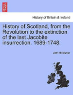 History of Scotland, from the Revolution to the Extinction of the Last Jacobite Insurrection. 1689-1748. : Civil, Municipal, Criminal and Ecclesiastical: Wit... - John Hill Burton