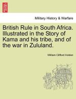 British Rule in South Africa. Illustrated in the Story of Kama and His Tribe, and of the War in Zululand. - William Clifford Holden