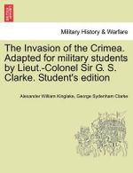 The Invasion of the Crimea. Adapted for Military Students by Lieut.-Colonel Sir G. S. Clarke. Student's Edition : Russia's Sea-Power, Past and Present, Or, the Rise... - Alexander William Kinglake