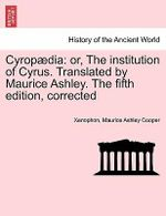 Cyrop Dia : Or, the Institution of Cyrus. Translated by Maurice Ashley. the Fifth Edition, Corrected - Xenophon