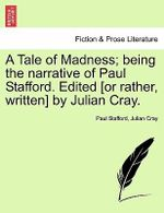 A Tale of Madness; Being the Narrative of Paul Stafford. Edited [Or Rather, Written] by Julian Cray. - Paul Stafford