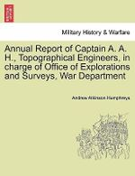 Annual Report of Captain A. A. H., Topographical Engineers, in Charge of Office of Explorations and Surveys, War Department - Andrew Atkinson Humphreys