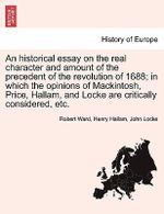 An Historical Essay on the Real Character and Amount of the Precedent of the Revolution of 1688; In Which the Opinions of Mackintosh, Price, Hallam, and Locke Are Critically Considered, Etc. Vol. I. - Robert Ward
