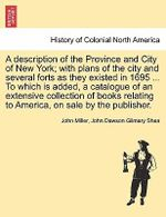 A Description of the Province and City of New York; With Plans of the City and Several Forts as They Existed in 1695 ... to Which Is Added, a Catalogue of an Extensive Collection of Books Relating to America, on Sale by the Publisher. - Professor John Miller