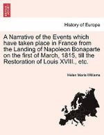 A Narrative of the Events Which Have Taken Place in France from the Landing of Napoleon Bonaparte on the First of March, 1815, Till the Restoration of Louis XVIII., Etc. - Helen Maria Williams