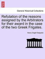 Refutation of the Reasons Assigned by the Arbitrators for Their Award in the Case of the Two Greek Frigates. - Henry Dwight Sedgwick