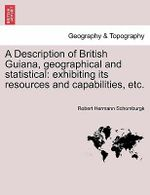 A Description of British Guiana, Geographical and Statistical : Exhibiting Its Resources and Capabilities, Etc. - Sir Robert Hermann Schomburgk