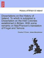 Dissertations on the History of Ireland. to Which Is Subjoined a Dissertation on the Irish Colonies Established in Britain. with Some Remarks on MacPherson's Translation of Fingal and Temora - Charles O'Conor
